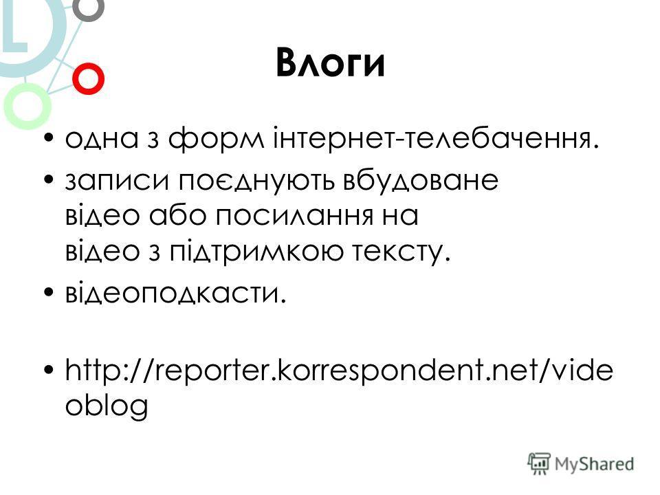 Влоги одна з форм інтернет-телебачення. записи поєднують вбудоване відео або посилання на відео з підтримкою тексту. відеоподкасти. http://reporter.korrespondent.net/vide oblog L