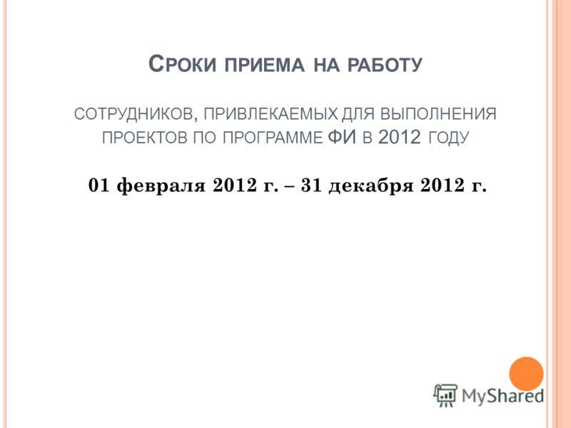 С РОКИ ПРИЕМА НА РАБОТУ СОТРУДНИКОВ, ПРИВЛЕКАЕМЫХ ДЛЯ ВЫПОЛНЕНИЯ ПРОЕКТОВ ПО ПРОГРАММЕ ФИ В 2012 ГОДУ 01 февраля 2012 г. – 31 декабря 2012 г.