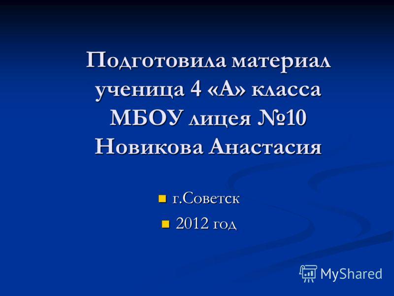 Подготовила материал ученица 4 «А» класса МБОУ лицея 10 Новикова Анастасия г.Советск г.Советск 2012 год 2012 год