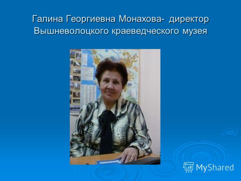 Галина Георгиевна Монахова- директор Вышневолоцкого краеведческого музея