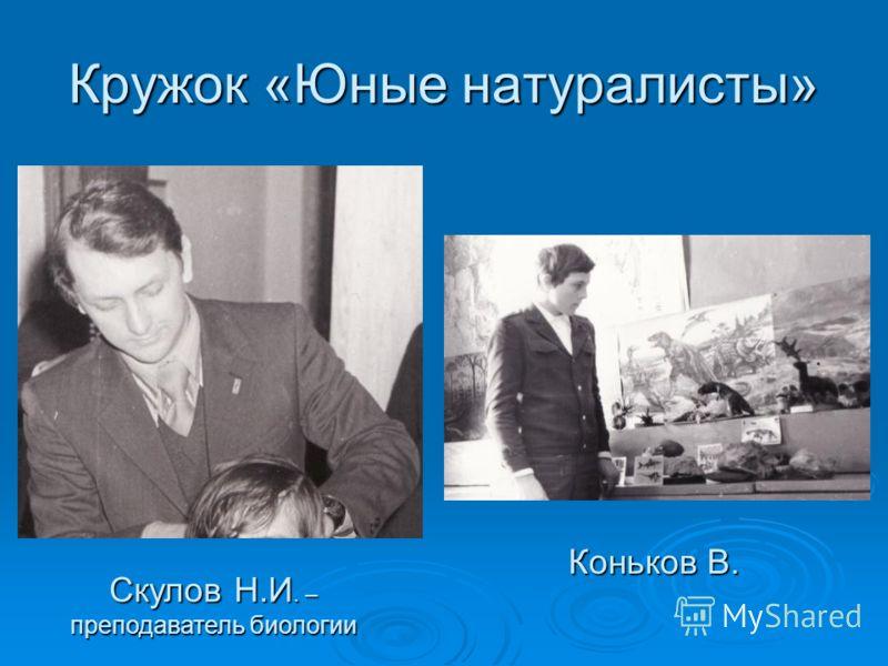 Кружок «Юные натуралисты» Скулов Н.И. – преподаватель биологии Коньков В.