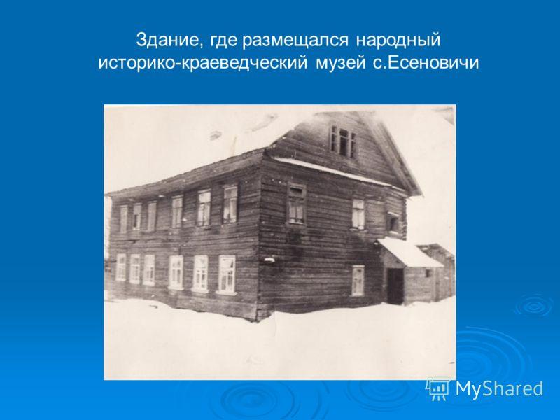 Здание, где размещался народный историко-краеведческий музей с.Есеновичи