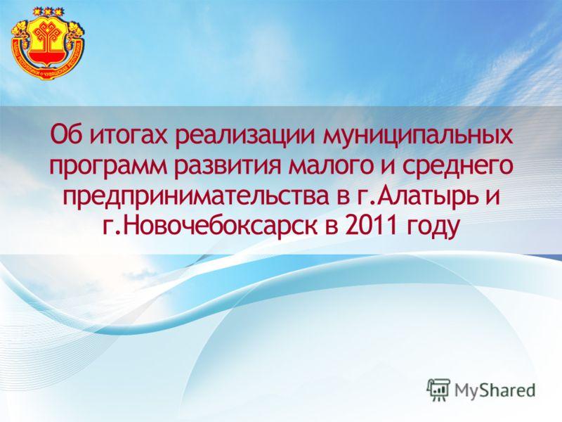 Об итогах реализации муниципальных программ развития малого и среднего предпринимательства в г.Алатырь и г.Новочебоксарск в 2011 году