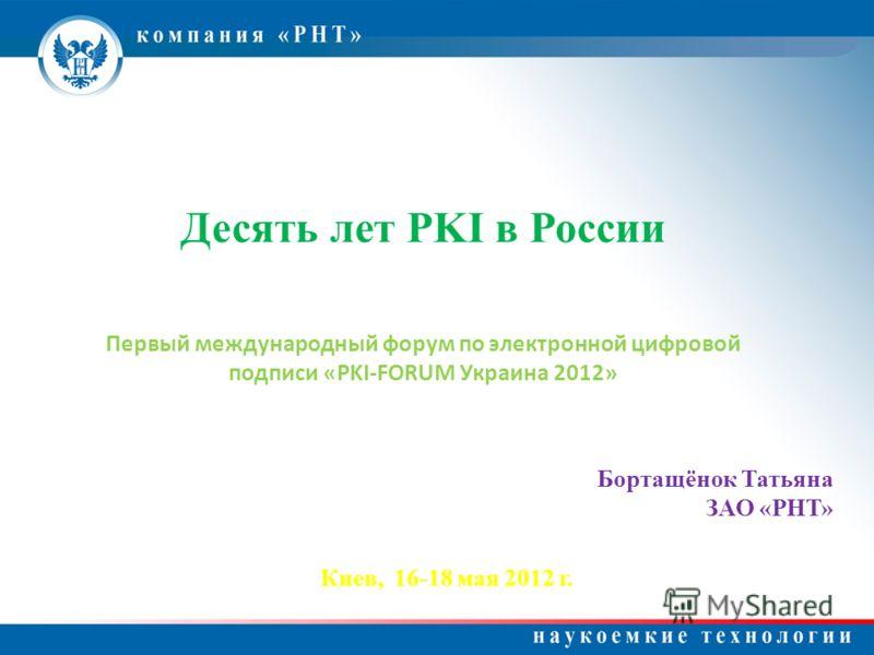 Десять лет PKI в России Первый международный форум по электронной цифровой подписи «PKI-FORUM Украина 2012» Бортащёнок Татьяна ЗАО «РНТ» Киев, 16-18 мая 2012 г.
