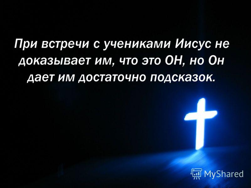 При встречи с учениками Иисус не доказывает им, что это ОН, но Он дает им достаточно подсказок.