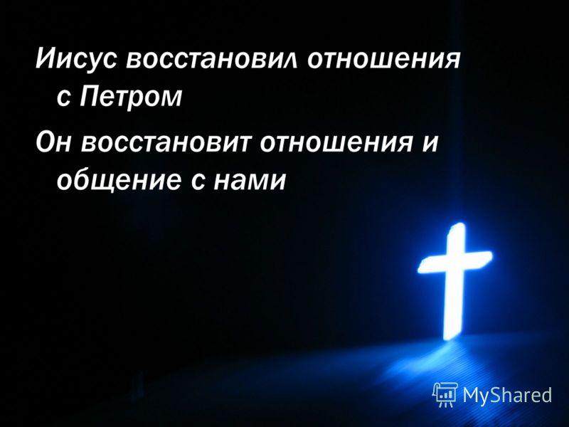 Иисус восстановил отношения с Петром Он восстановит отношения и общение с нами