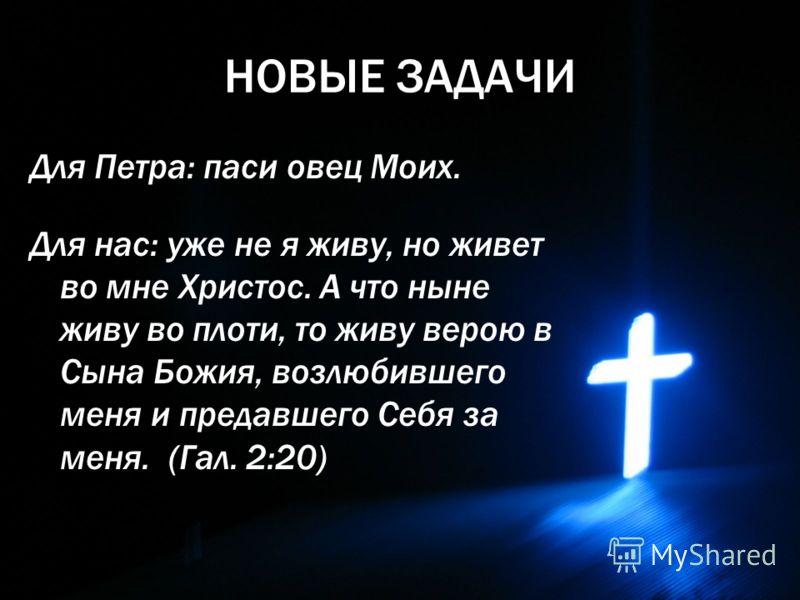 НОВЫЕ ЗАДАЧИ Для Петра: паси овец Моих. Для нас: уже не я живу, но живет во мне Христос. А что ныне живу во плоти, то живу верою в Сына Божия, возлюбившего меня и предавшего Себя за меня. (Гал. 2:20)