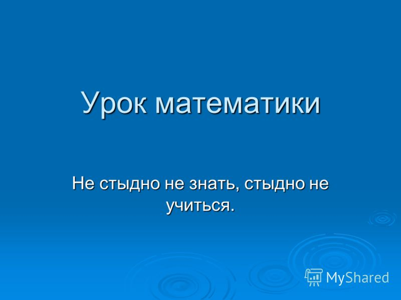 Урок математики Не стыдно не знать, стыдно не учиться.