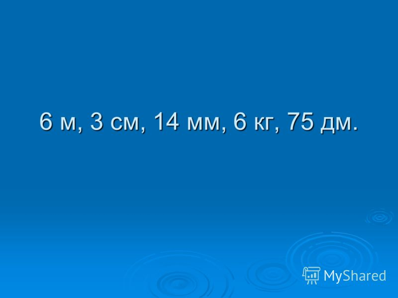 6 м, 3 см, 14 мм, 6 кг, 75 дм.