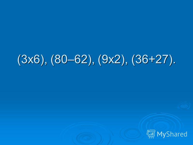 (3х6), (80–62), (9х2), (36+27).