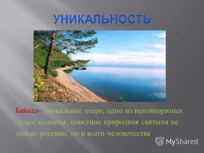 Байкал - уникальное озеро, одно из неповторимых чудес планеты, поистине природная святыня не только россиян, но и всего человечества.