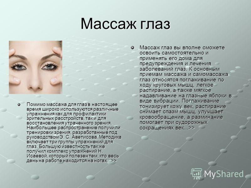 Массаж глаз Помимо массажа для глаз в настоящее время широко используются различные упражнения как для профилактики зрительных расстройств, так и для восстановления утраченного зрения. Наибольшее распространение получили тренировки зрения, разработан