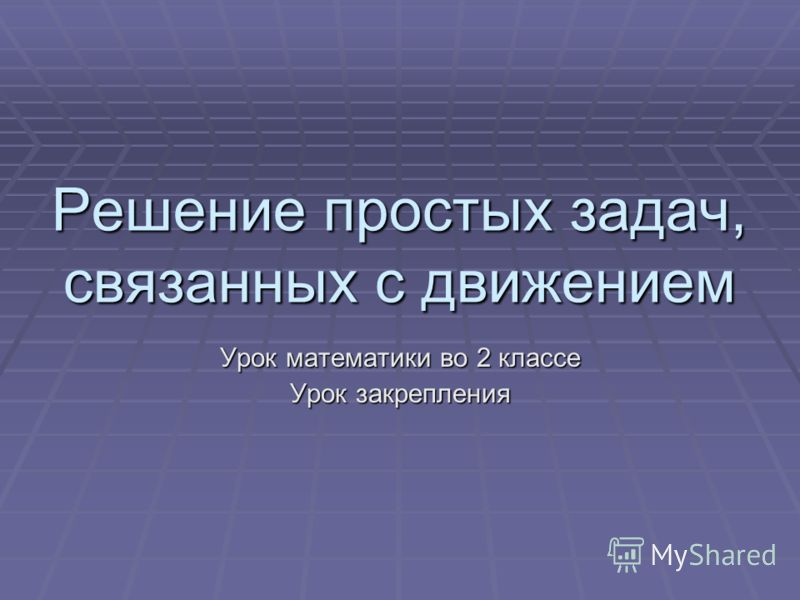 Решение простых задач, связанных с движением Урок математики во 2 классе Урок закрепления