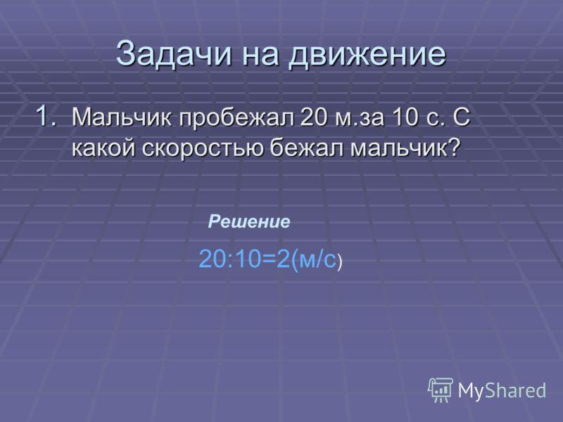 Задачи на движение 1. Мальчик пробежал 20 м.за 10 с. С какой скоростью бежал мальчик? Решение 20:10=2(м/с )