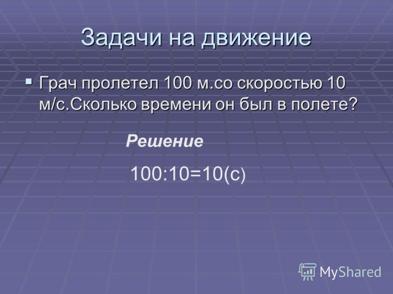 Задачи на движение Грач пролетел 100 м.со скоростью 10 м/с.Сколько времени он был в полете? Грач пролетел 100 м.со скоростью 10 м/с.Сколько времени он был в полете? Решение 100:10=10(с )