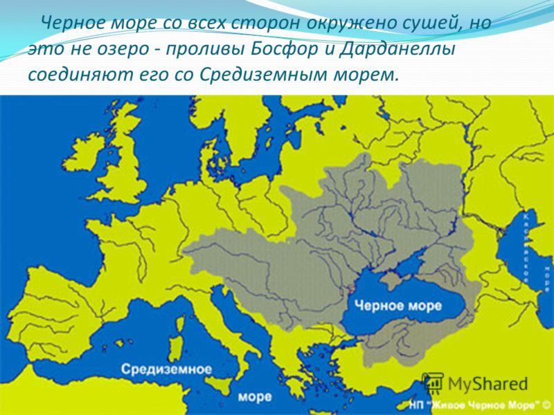 Черное море со всех сторон окружено сушей, но это не озеро - проливы Босфор и Дарданеллы соединяют его со Средиземным морем.
