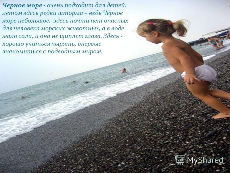 Черное море - очень подходит для детей: летом здесь редки шторма – ведь Чёрное море небольшое, здесь почти нет опасных для человека морских животных, а в воде мало соли, и она не щиплет глаза. Здесь - хорошо учиться нырять, впервые знакомиться с подв