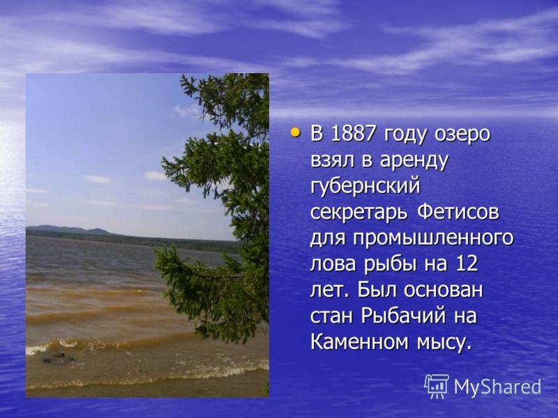 В 1887 году озеро взял в аренду губернский секретарь Фетисов для промышленного лова рыбы на 12 лет. Был основан стан Рыбачий на Каменном мысу. В 1887 году озеро взял в аренду губернский секретарь Фетисов для промышленного лова рыбы на 12 лет. Был осн