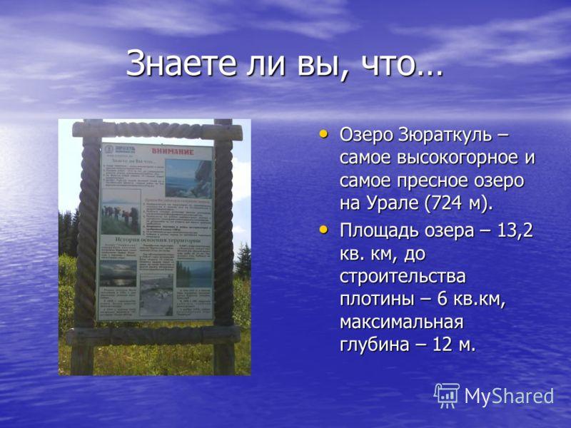 Знаете ли вы, что… Озеро Зюраткуль – самое высокогорное и самое пресное озеро на Урале (724 м). Озеро Зюраткуль – самое высокогорное и самое пресное озеро на Урале (724 м). Площадь озера – 13,2 кв. км, до строительства плотины – 6 кв.км, максимальная
