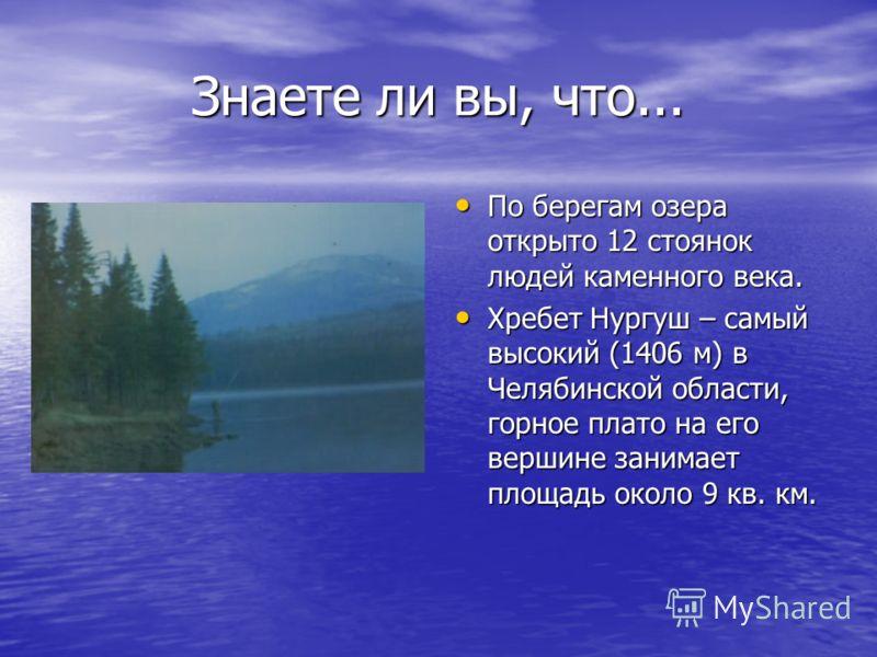 Знаете ли вы, что... По берегам озера открыто 12 стоянок людей каменного века. По берегам озера открыто 12 стоянок людей каменного века. Хребет Нургуш – самый высокий (1406 м) в Челябинской области, горное плато на его вершине занимает площадь около