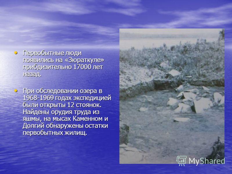 Первобытные люди появились на «Зюраткуле» прибдизительно 17000 лет назад. Первобытные люди появились на «Зюраткуле» прибдизительно 17000 лет назад. При обследовании озера в 1968-1969 годах экспедицией были открыты 12 стоянок. Найдены орудия труда из