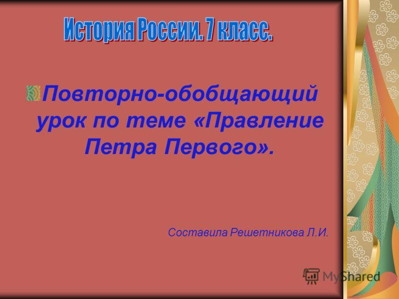 Повторно-обобщающий урок по теме «Правление Петра Первого». Составила Решетникова Л.И.