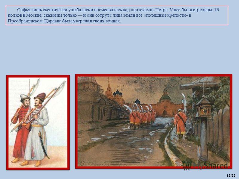 Софья лишь скептически улыбалась и посмеивалась над «потехами» Петра. У нее были стрельцы, 16 полков в Москве, скажи им только и они сотрут с лица земли все «потешные крепости» в Преображенском. Царевна была уверена в своих воинах. 12/22