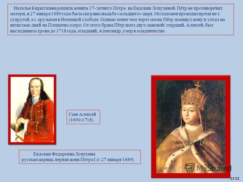 Наталья Кирилловна решила женить 17- летнего Петра на Евдокии Лопухиной. Пётр не противоречил матери, и 27 января 1689 года была сыграна свадьба «младшего» царя. Молодожен проводил время не с супругой, а с друзьями в Немецкой слободе. Однако менее че