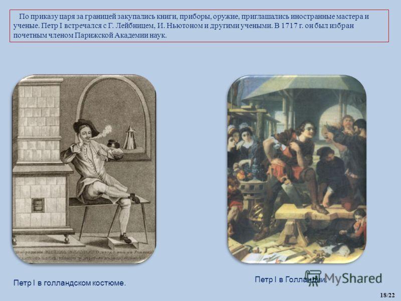 По приказу царя за границей закупались книги, приборы, оружие, приглашались иностранные мастера и ученые. Петр I встречался с Г. Лейбницем, И. Ньютоном и другими учеными. В 1717 г. он был избран почетным членом Парижской Академии наук. Петр I в голла