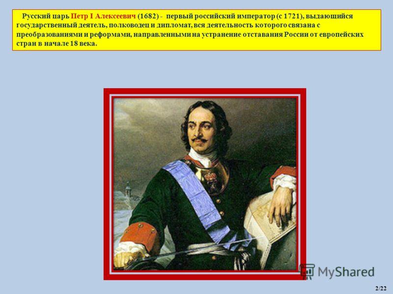 Русский царь Петр I Алексеевич (1682) - первый российский император (с 1721), выдающийся государственный деятель, полководец и дипломат, вся деятельность которого связана с преобразованиями и реформами, направленными на устранение отставания России о
