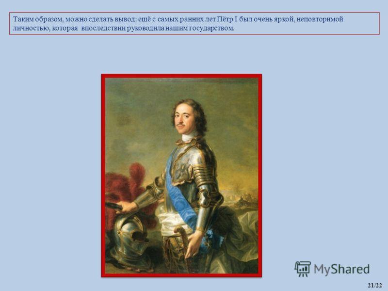 Таким образом, можно сделать вывод: ещё с самых ранних лет Пётр I был очень яркой, неповторимой личностью, которая впоследствии руководила нашим государством. 21/22