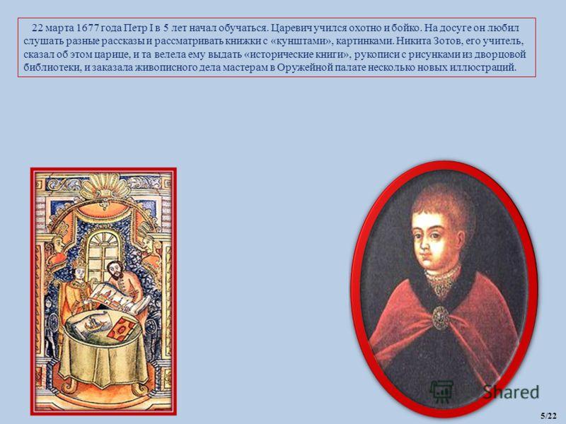 22 марта 1677 года Петр I в 5 лет начал обучаться. Царевич учился охотно и бойко. На досуге он любил слушать разные рассказы и рассматривать книжки с «кунштами», картинками. Никита Зотов, его учитель, сказал об этом царице, и та велела ему выдать «ис