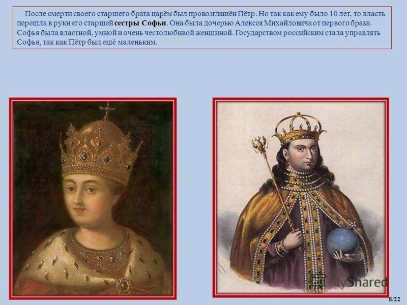 После смерти своего старшего брата царём был провозглашён Пётр. Но так как ему было 10 лет, то власть перешла в руки его старшей сестры Софьи. Она была дочерью Алексея Михайловича от первого брака. Софья была властной, умной и очень честолюбивой женщ