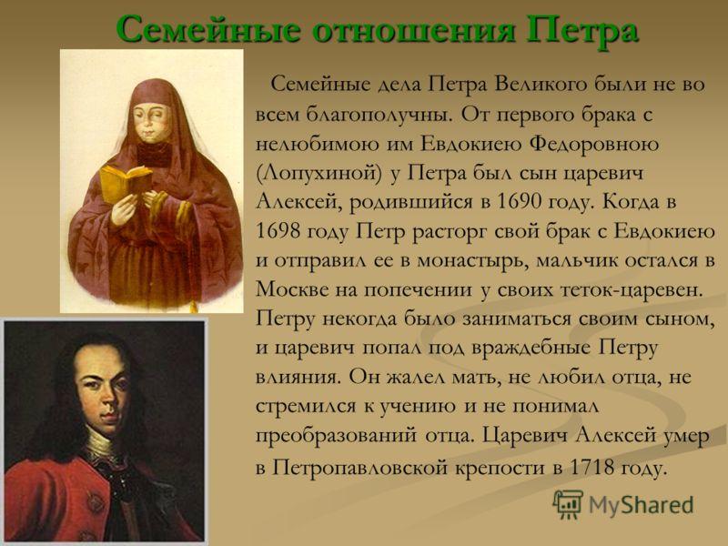 Семейные отношения Петра Семейные отношения Петра Семейные дела Петра Великого были не во всем благополучны. От первого брака с нелюбимою им Евдокиею Федоровною (Лопухиной) у Петра был сын царевич Алексей, родившийся в 1690 году. Когда в 1698 году Пе