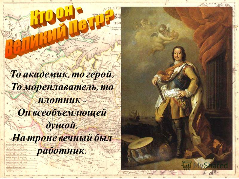 То академик, то герой, То мореплаватель, то плотник – Он всеобъемлющей душой, На троне вечный был работник.