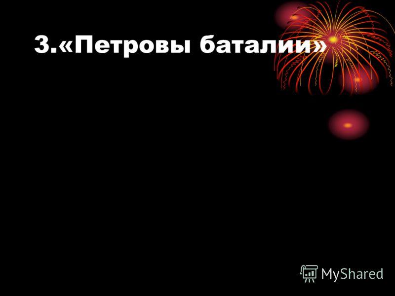 3.«Петровы баталии»