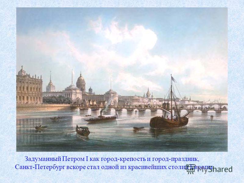 Задуманный Петром I как город-крепость и город-праздник, Санкт-Петербург вскоре стал одной из красивейших столиц Европы.