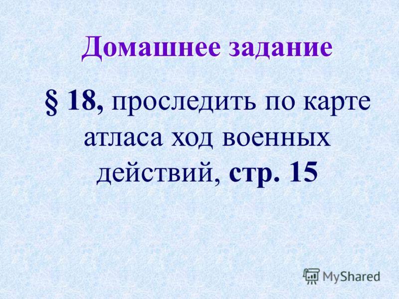 Домашнее задание § 18, проследить по карте атласа ход военных действий, стр. 15