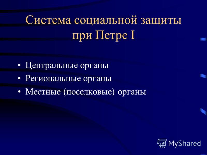 Система социальной защиты при Петре I Центральные органы Региональные органы Местные (поселковые) органы
