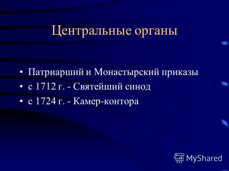 Центральные органы Патриарший и Монастырский приказы с 1712 г. - Святейший синод с 1724 г. - Камер-контора