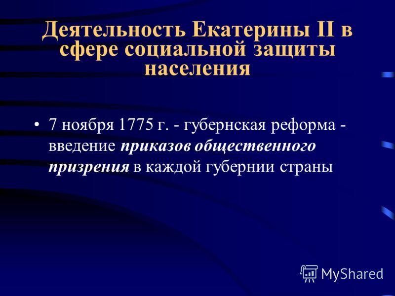 Деятельность Екатерины II в сфере социальной защиты населения 7 ноября 1775 г. - губернская реформа - введение приказов общественного призрения в каждой губернии страны