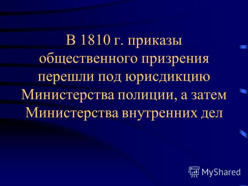 В 1810 г. приказы общественного призрения перешли под юрисдикцию Министерства полиции, а затем Министерства внутренних дел
