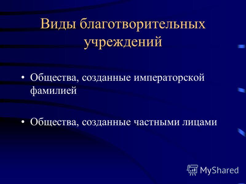 Виды благотворительных учреждений Общества, созданные императорской фамилией Общества, созданные частными лицами