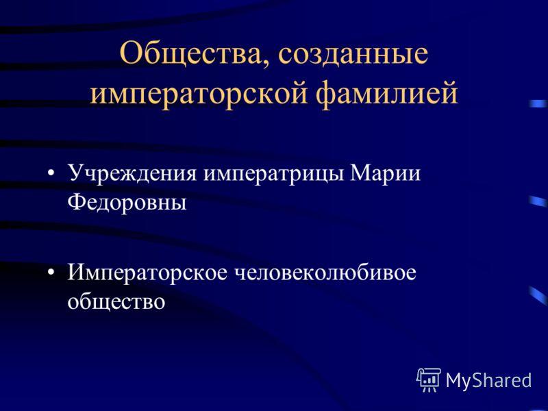 Общества, созданные императорской фамилией Учреждения императрицы Марии Федоровны Императорское человеколюбивое общество