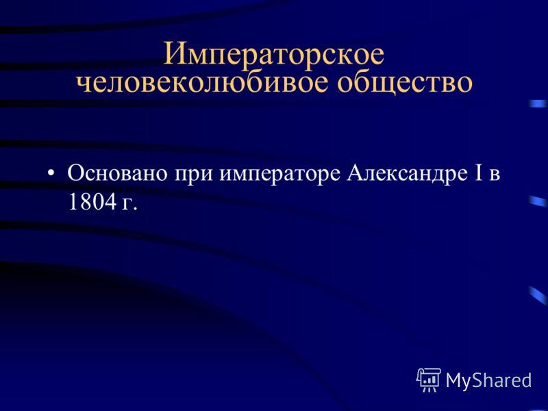 Императорское человеколюбивое общество Основано при императоре Александре I в 1804 г.