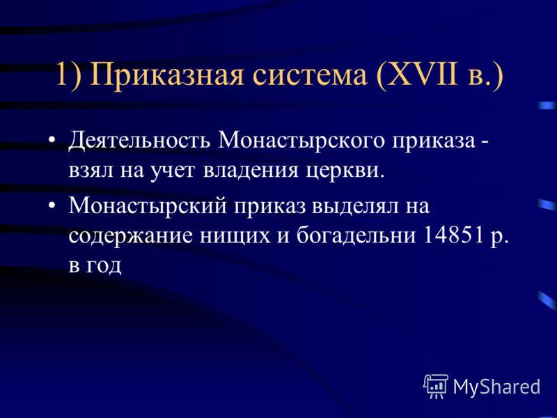 1) Приказная система (XVII в.) Деятельность Монастырского приказа - взял на учет владения церкви. Монастырский приказ выделял на содержание нищих и богадельни 14851 р. в год