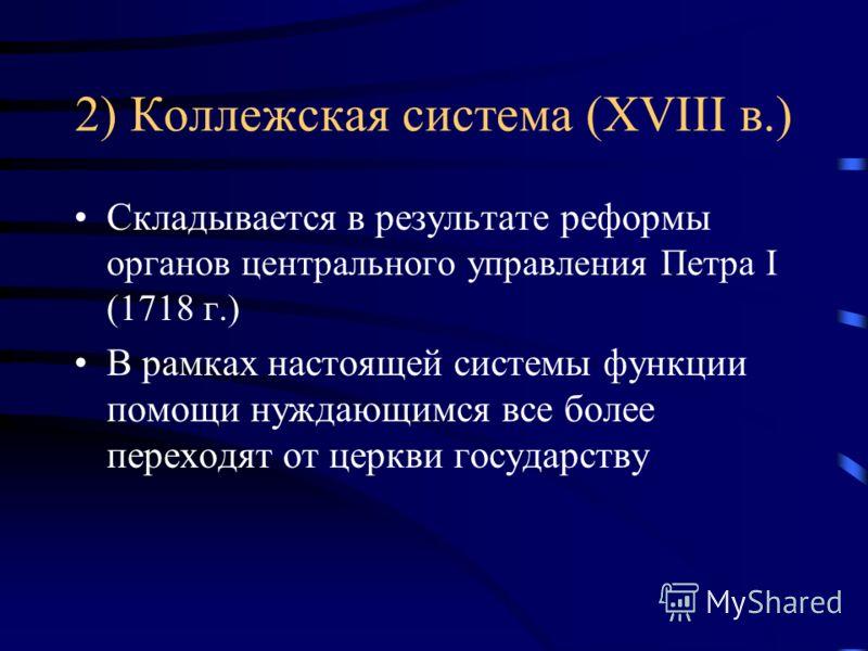2) Коллежская система (XVIII в.) Складывается в результате реформы органов центрального управления Петра I (1718 г.) В рамках настоящей системы функции помощи нуждающимся все более переходят от церкви государству