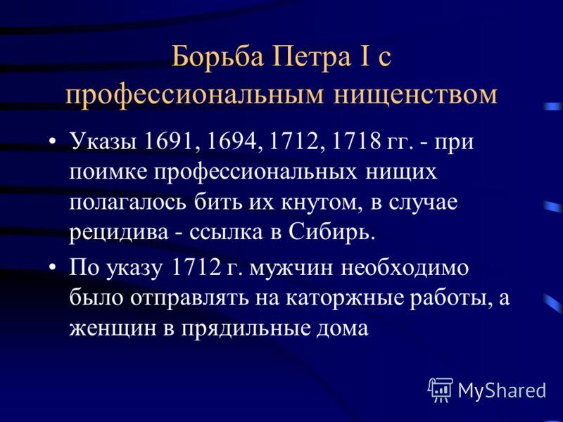 Борьба Петра I с профессиональным нищенством Указы 1691, 1694, 1712, 1718 гг. - при поимке профессиональных нищих полагалось бить их кнутом, в случае рецидива - ссылка в Сибирь. По указу 1712 г. мужчин необходимо было отправлять на каторжные работы,