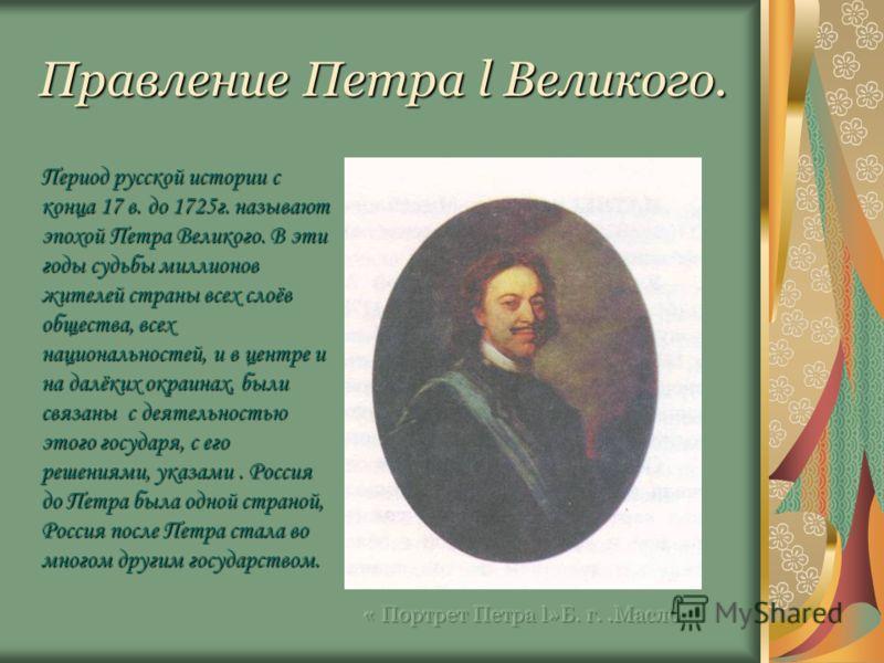 Правление Петра l Великого. Период русской истории с конца 17 в. до 1725г. называют эпохой Петра Великого. В эти годы судьбы миллионов жителей страны всех слоёв общества, всех национальностей, и в центре и на далёких окраинах, были связаны с деятельн