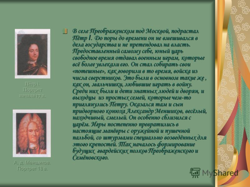 В селе Преображенском под Москвой, подрастал Пётр I. До поры до времени он не вмешивался в дела государства и не претендовал на власть. Предоставленный самому себе, юный царь свободное время отдавал военным играм, которые всё более увлекали его. Он с